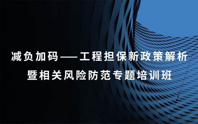2019减负加码——工程担保新政策解析暨相关风险防范专题培训班(8月青岛班)