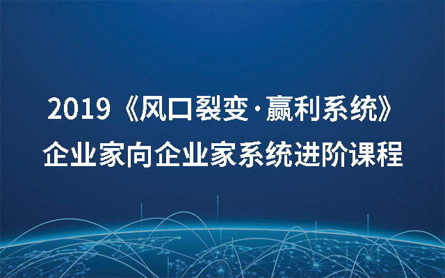 2019《风口裂变·赢利系统》——企业家向企业家系统进阶课程(8月杭州班)