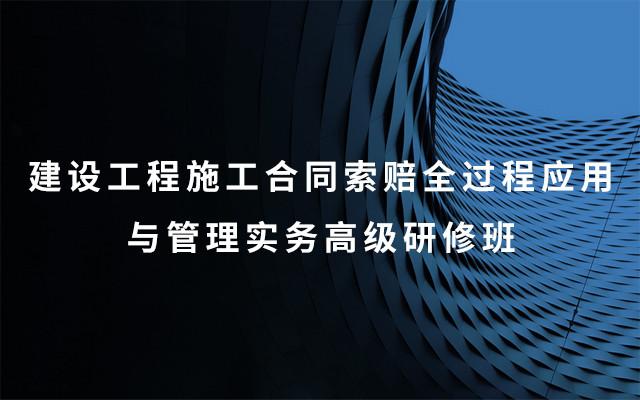2019建设工程施工合同索赔全过程应用与管理实务高级研修班(9月太原班)