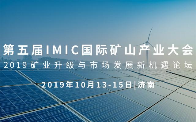 第五届IMIC国际矿山产业大会——2019矿业升级与市场发展新机遇论坛(济南)