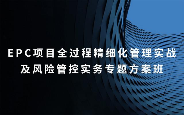 2019EPC项目全过程精细化管理实战及风险管控实务专题方案班(8月昆明班)