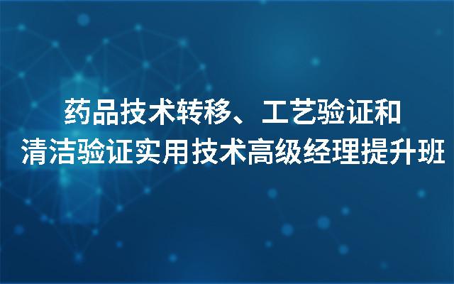 2019药品技术转移、工艺验证和清洁验证实用技术高级经理提升班(10月北京班)