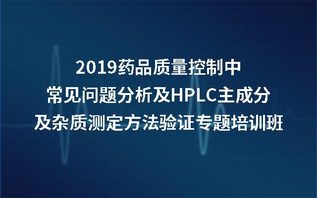 2019药品质量控制中常见问题分析及HPLC主成分及杂质测定方法验证专题培训班(南京)