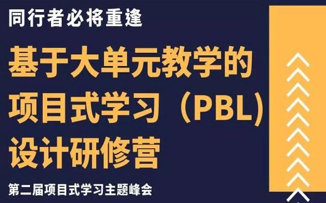基于大单元教学的项目式学习(PBL)设计研修营—第二届项目式学习主题峰会