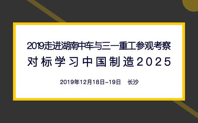 2019走进湖南中车与三一重工参观考察-对标学习中国制造2025