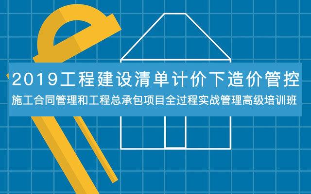 2019工程建设清单计价下造价管控、施工合同管理和工程总承包项目全过程实战管理高级培训班(10月南宁班)