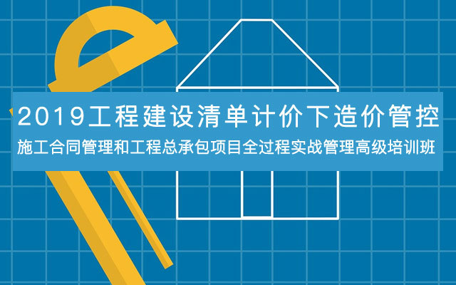 2019工程建设清单计价下造价管控、施工合同管理和工程总承包项目全过程实战管理高级培训班(10月深圳班)