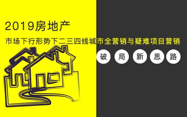 2019房地产市场下行形势下二三四线城市全营销与疑难项目营销破局新思路(11月北京班)