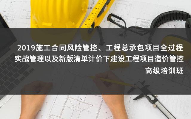 2019施工合同风险管控、工程总承包项目全过程实战管理以及新版清单计价下建设工程项目造价管控高级培训班(9月杭州班)