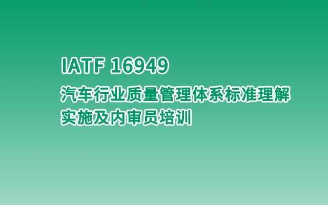 【苏州】IATF 16949 汽车行业质量管理体系标准理解、实施及内审员培训班(2019-12-23)