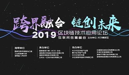 2019跨界融合,链创未来-互联网岳麓峰会区块链技术应用论坛(长沙)