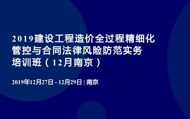 2019建设工程造价全过程精细化管控与合同法律风险防范实务培训班(12月南京)