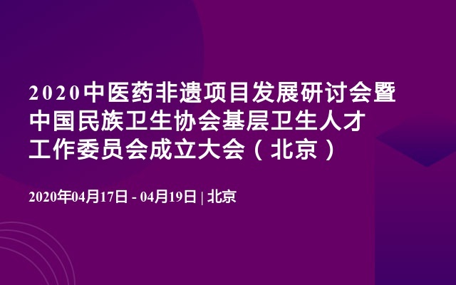 2020中医药非遗项目发展研讨会暨中国民族卫生协会基层卫生人才工作委员会成立大会(北京)