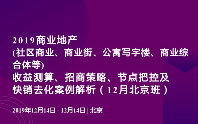 2019商业地产(社区商业、商业街、公寓写字楼、商业综合体等)收益测算、招商策略、节点把控及快销去化案例解析(12月北京班)