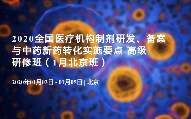2020全国医疗机构制剂研发、备案与中药新药转化实施要点 高级研修班(1月北京班)