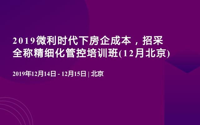 2019微利时代下房企成本,招采全称精细化管控培训班(12月北京)