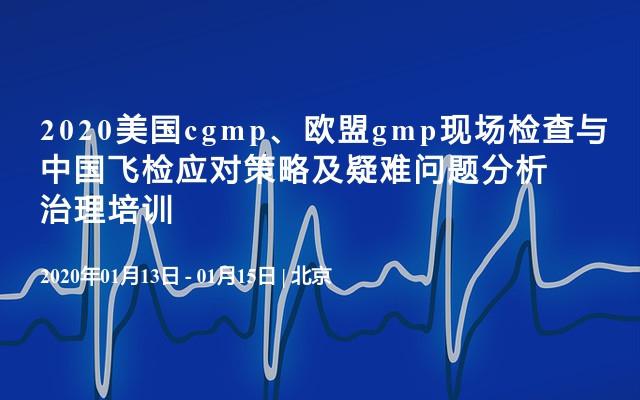 2020美国cgmp、欧盟gmp现场检查与中国飞检应对策略及疑难问题分析治理培训