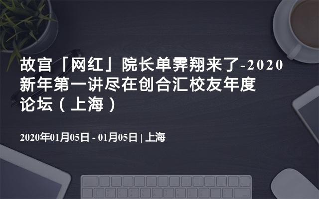 故宫「网红」院长单霁翔来了-2020新年第一讲尽在创合汇校友年度论坛(上海)