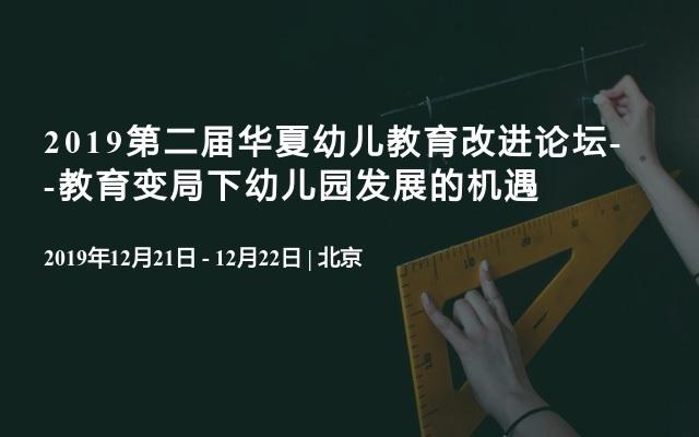 2019第二届华夏幼儿教育改进论坛--教育变局下幼儿园发展的机遇