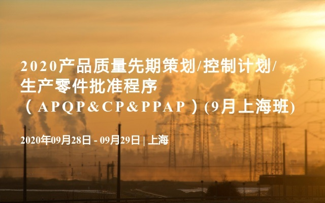 2020产品质量先期策划/控制计划/生产零件批准程序(APQP&CP&PPAP)(9月上海班)