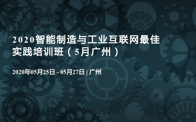 2020智能制造与工业互联网最佳实践培训班(5月广州)