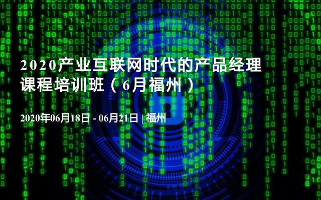 2020产业互联网时代的产品经理课程培训班(6月福州)