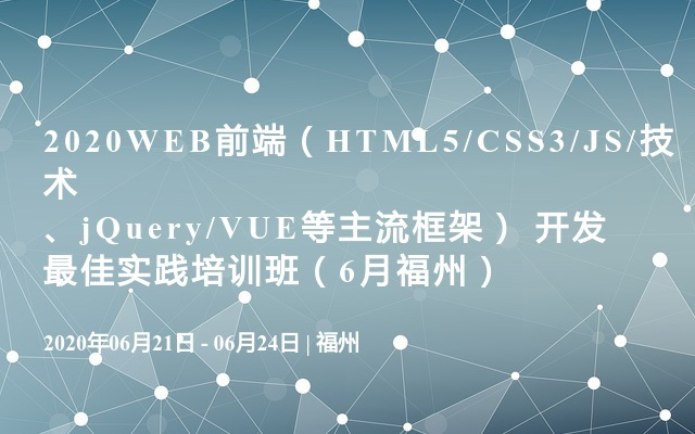 2020WEB前端(HTML5/CSS3/JS/技术、jQuery/VUE等主流框架) 开发最佳实践培训班(6月福州)