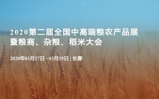 2020第二届全国中高端粮农产品展 同期举办:第2届全国粮商大会 第18届全国稻米大会 第11届全国杂粮大会