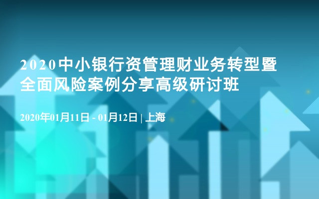 2020中小银行资管理财业务转型暨全面风险案例分享高级研讨班