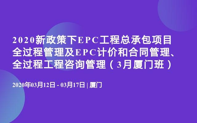 2020新政策下EPC工程总承包项目全过程管理及EPC计价和合同管理、全过程工程咨询管理(3月厦门班)