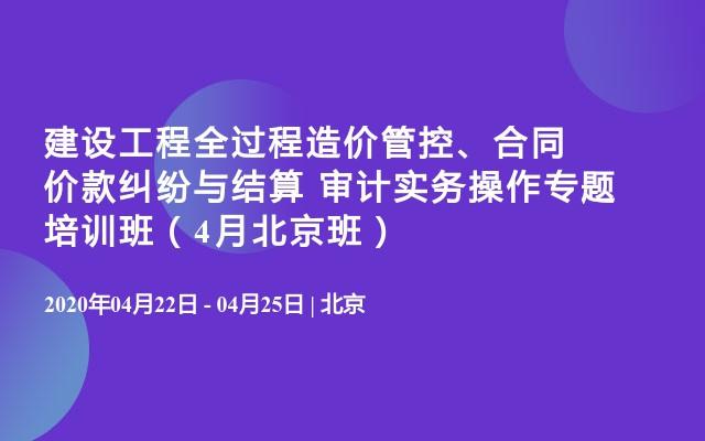 建设工程全过程造价管控、合同价款纠纷与结算 审计实务操作专题培训班(4月北京班)