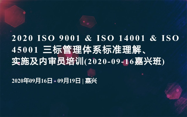 2020 ISO 9001 & ISO 14001 & ISO 45001 三标管理体系标准理解、实施及内审员培训(2020-09-16嘉兴班)