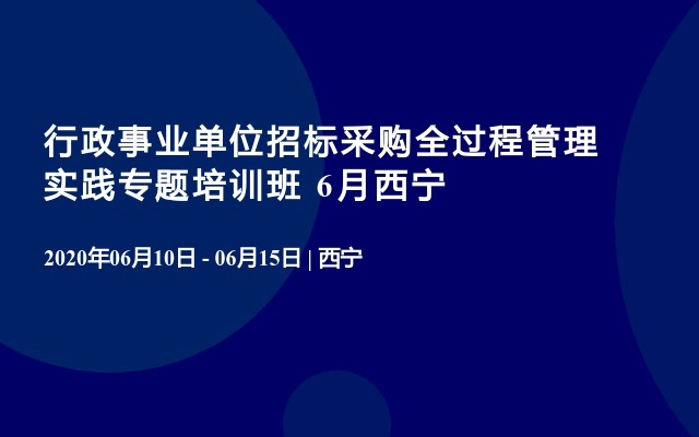 行政事业单位招标采购全过程管理实践专题培训班 6月西宁