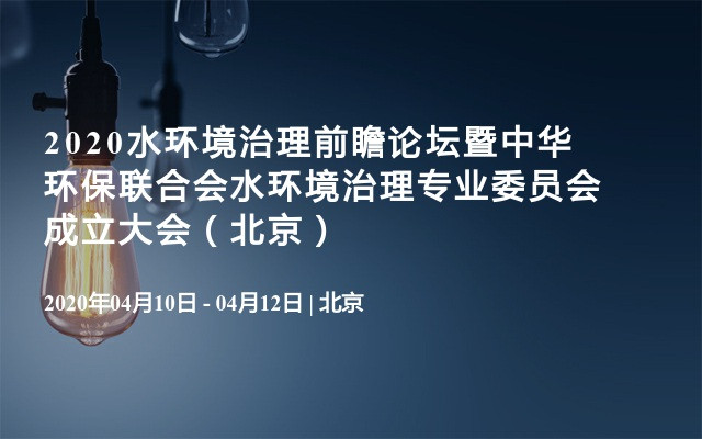 2020水环境治理前瞻论坛暨中华环保联合会水环境治理专业委员会成立大会(北京)