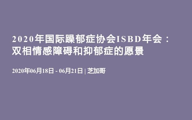 2020年国际躁郁症协会ISBD年会:双相情感障碍和抑郁症的愿景