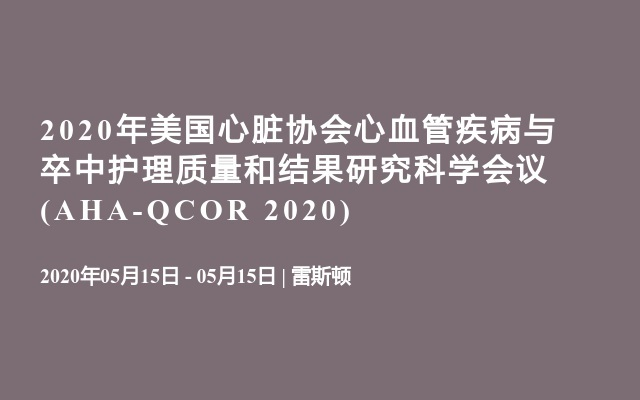 2020年美国心脏协会心血管疾病与卒中护理质量和结果研究科学会议(AHA-QCOR 2020)