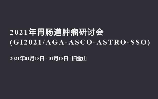 2021年胃肠道肿瘤研讨会(GI2021/AGA-ASCO-ASTRO-SSO)