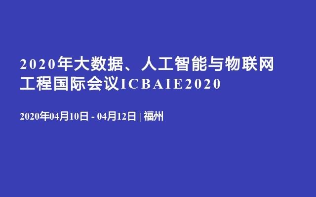 2020年大数据、人工智能与物联网工程国际会议ICBAIE2020