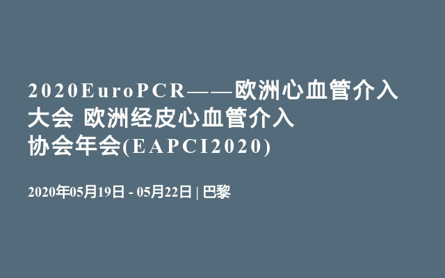 2020EuroPCR——欧洲心血管介入大会       欧洲经皮心血管介入协会年会(EAPCI2020)