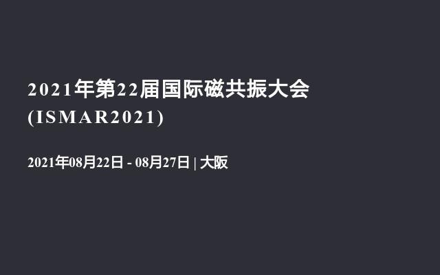 2021年第22届国际磁共振大会(ISMAR2021)
