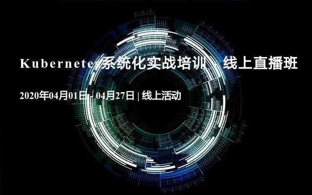 Kubernetes系统化实战培训 - 线上直播班(4月)