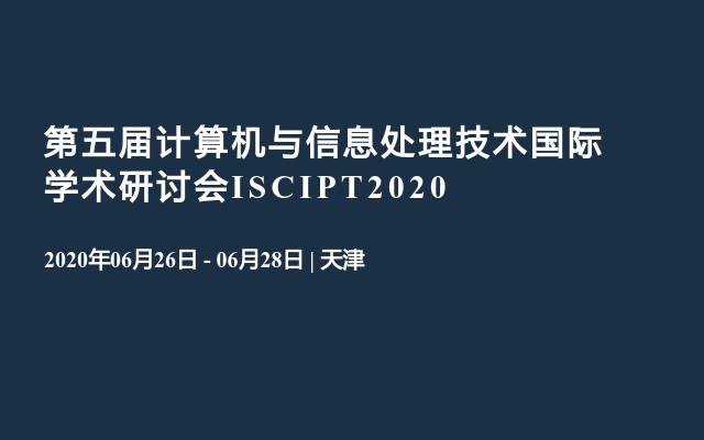 第五届计算机与信息处理技术国际学术研讨会ISCIPT2020