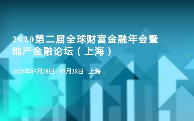 2020第二届全球财富金融年会暨地产金融论坛(上海)