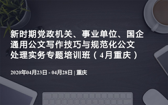 新时期党政机关、事业单位、国企通用公文写作技巧与规范化公文处理实务专题培训班(4月重庆)