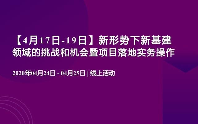 【4月17日-19日】新形势下新基建领域的挑战和机会暨项目落地实务操作