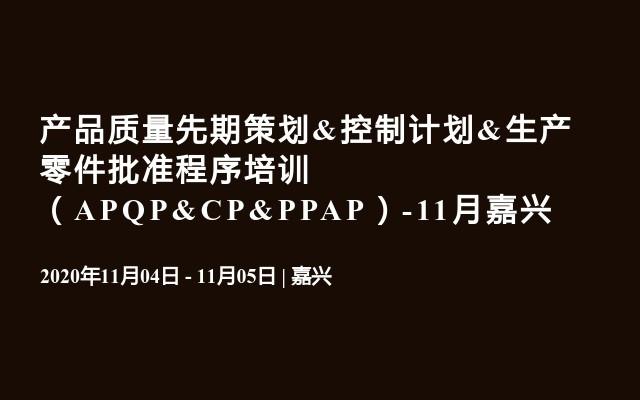 产品质量先期策划&控制计划&生产零件批准程序培训 (APQP&CP&PPAP)-11月嘉兴
