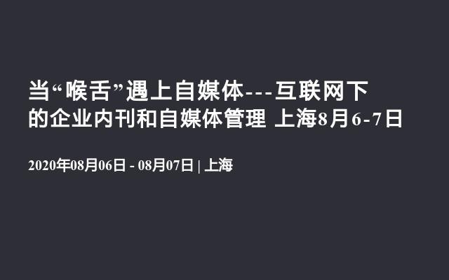 """当""""喉舌""""遇上自媒体---互联网下的企业内刊和自媒体管理 上海8月6-7日"""