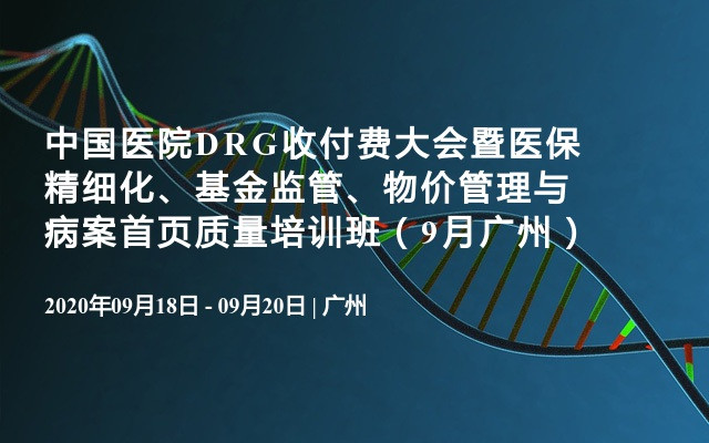 中国医院DRG收付费大会暨医保精细化、基金监管、物价管理与病案首页质量培训班(9月广州)