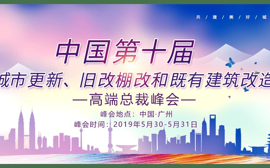 2019中国第十届城市更新,旧改棚改和既有建筑改造高端总裁峰会(广州)