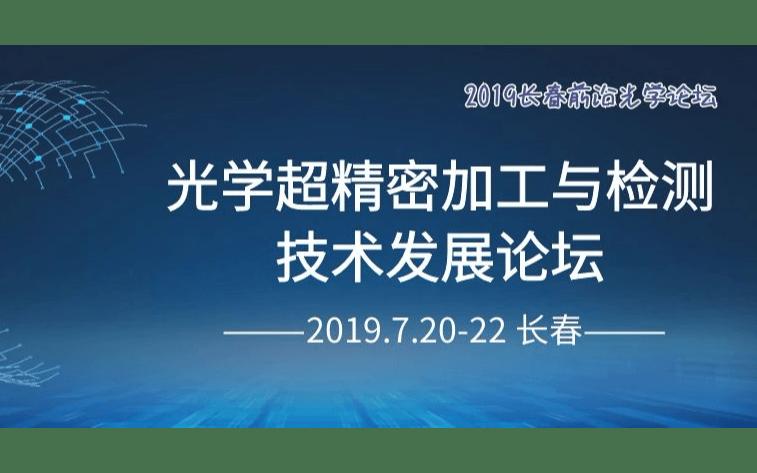 2019光学超精密加工与检测技术发展论坛(长春)